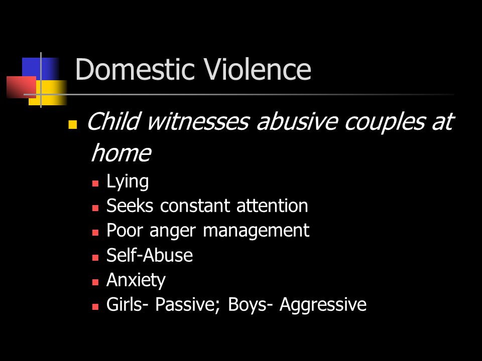 Domestic Violence Child witnesses abusive couples at home Lying Seeks constant attention Poor anger management Self-Abuse Anxiety Girls- Passive; Boys- Aggressive