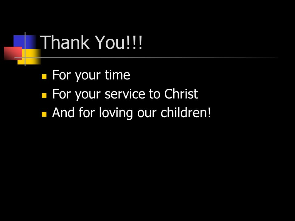 Thank You!!! For your time For your service to Christ And for loving our children!