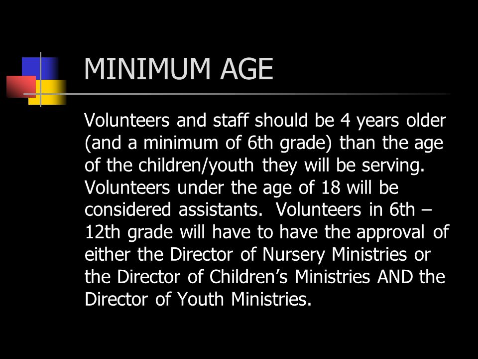 MINIMUM AGE Volunteers and staff should be 4 years older (and a minimum of 6th grade) than the age of the children/youth they will be serving.