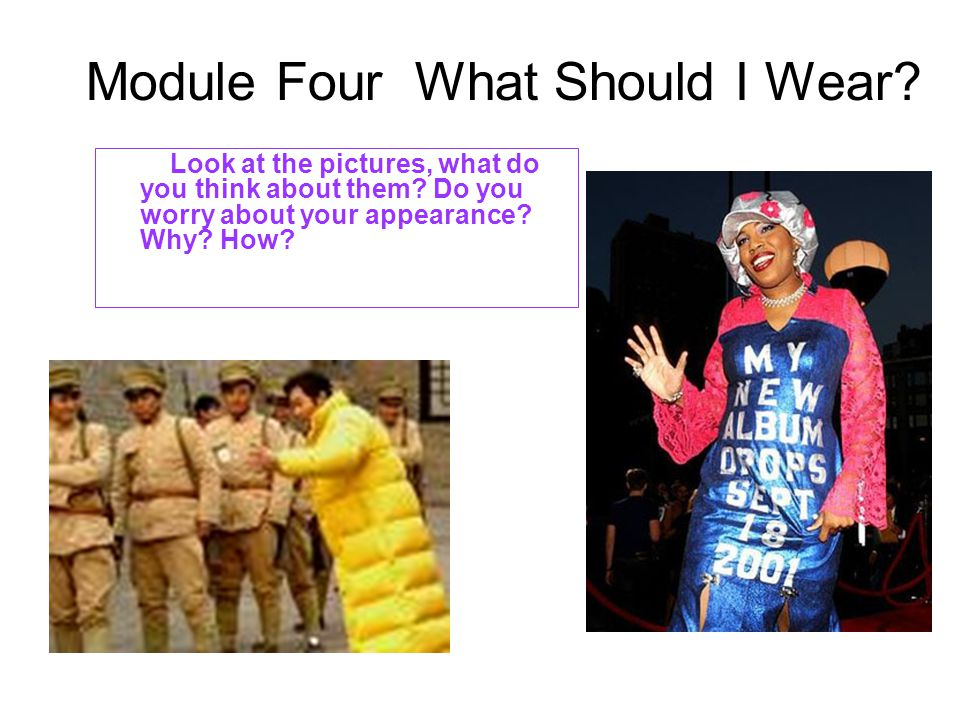 Module Four What Should I Wear. Look at the pictures, what do you think about them.