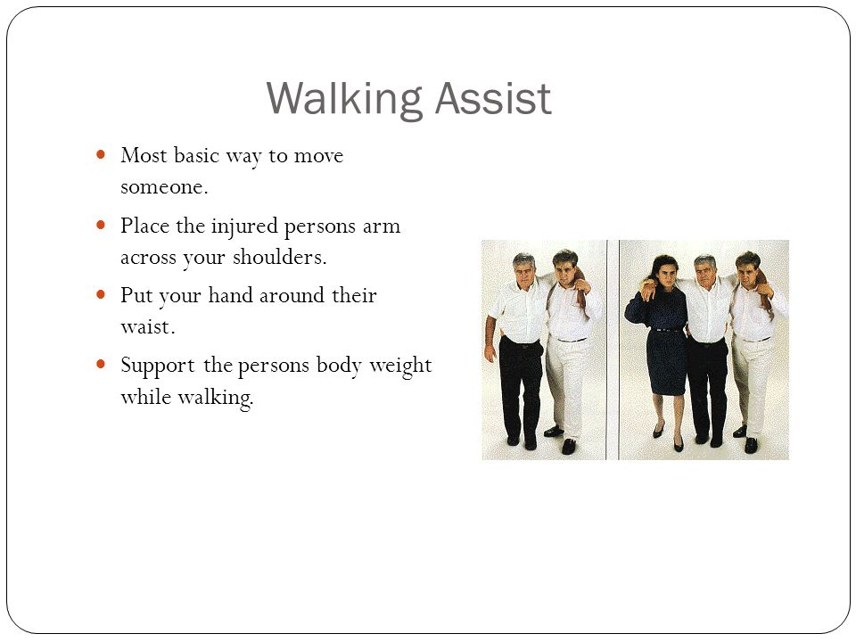 Walking Assist Most basic way to move someone. Place the injured persons arm across your shoulders. Put your hand around their waist. Support the pers