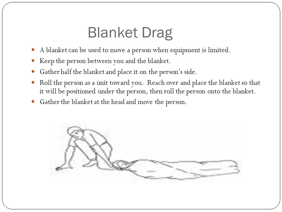 Blanket Drag A blanket can be used to move a person when equipment is limited. Keep the person between you and the blanket. Gather half the blanket an