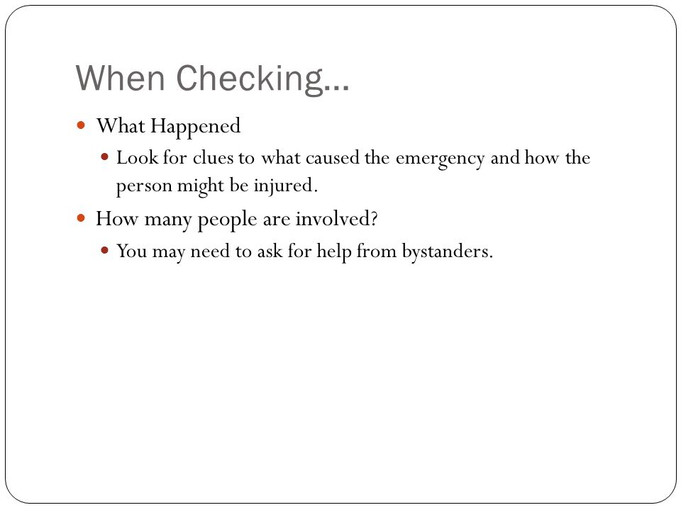 When Checking… What Happened Look for clues to what caused the emergency and how the person might be injured. How many people are involved? You may ne