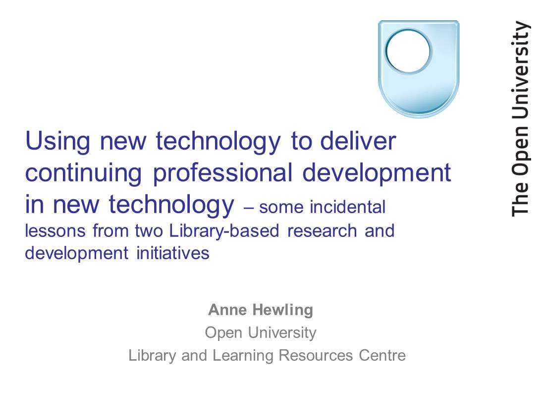 Using new technology to deliver continuing professional development in new technology – some incidental lessons from two Library-based research and development initiatives Anne Hewling Open University Library and Learning Resources Centre