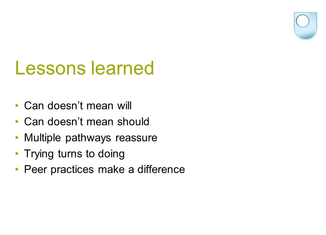 Lessons learned Can doesn't mean will Can doesn't mean should Multiple pathways reassure Trying turns to doing Peer practices make a difference