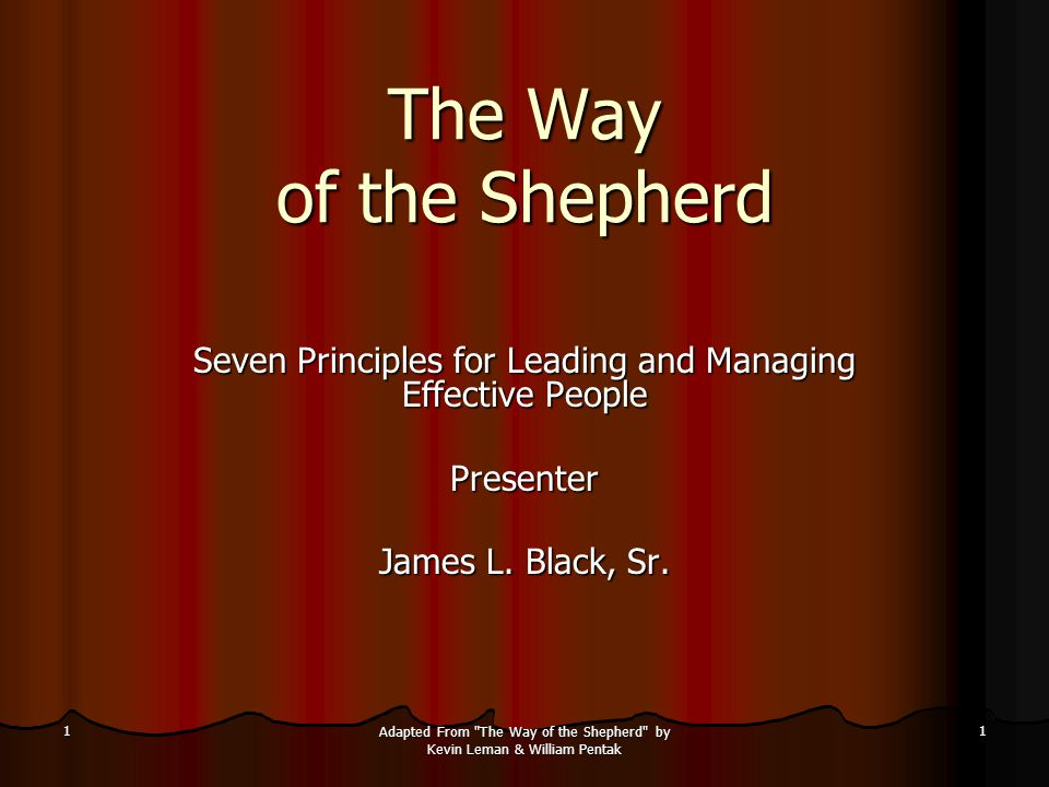 1 Adapted From The Way of the Shepherd by Kevin Leman & William Pentak 1 The Way of the Shepherd Seven Principles for Leading and Managing Effective People Presenter James L.