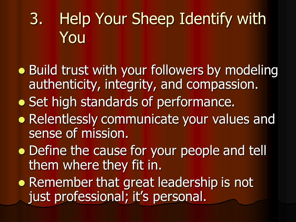 3.Help Your Sheep Identify with You Build trust with your followers by modeling authenticity, integrity, and compassion.