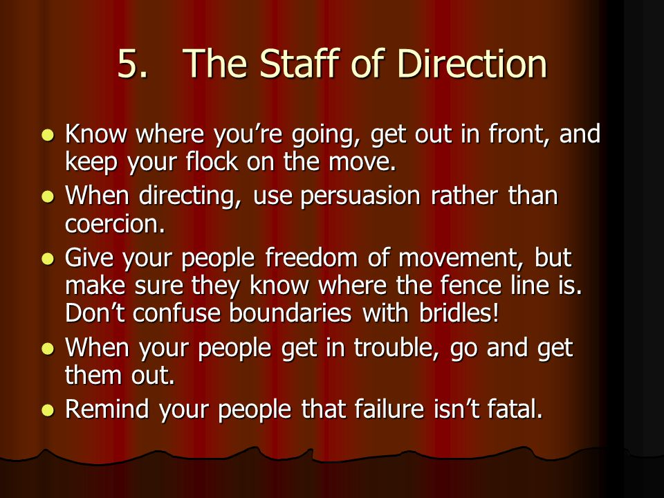 5.The Staff of Direction Know where you're going, get out in front, and keep your flock on the move.