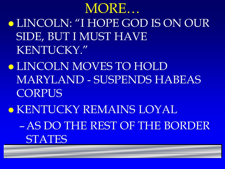 "MORE… l LINCOLN: ""I HOPE GOD IS ON OUR SIDE, BUT I MUST HAVE KENTUCKY."" l LINCOLN MOVES TO HOLD MARYLAND - SUSPENDS HABEAS CORPUS l KENTUCKY REMAINS L"