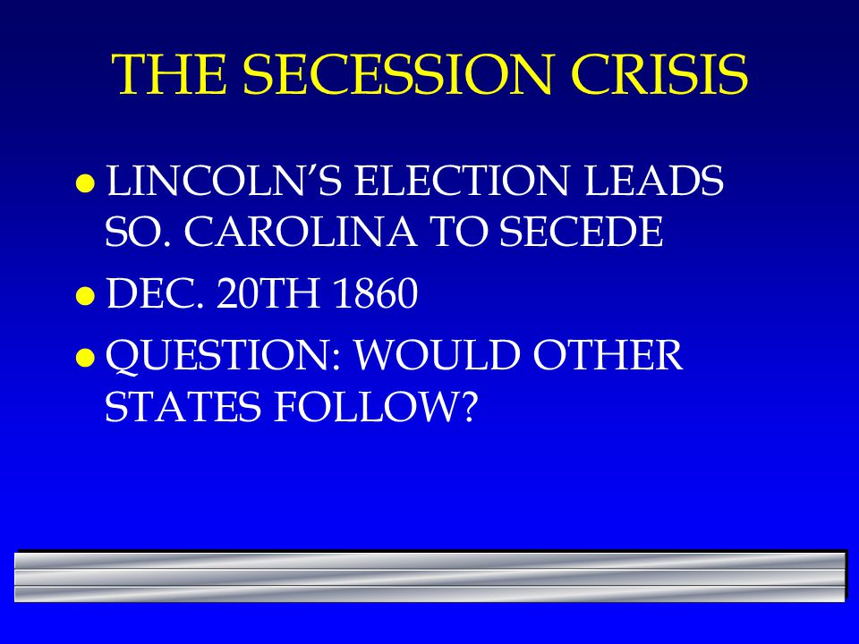 THE SECESSION CRISIS l LINCOLN'S ELECTION LEADS SO. CAROLINA TO SECEDE l DEC. 20TH 1860 l QUESTION: WOULD OTHER STATES FOLLOW?
