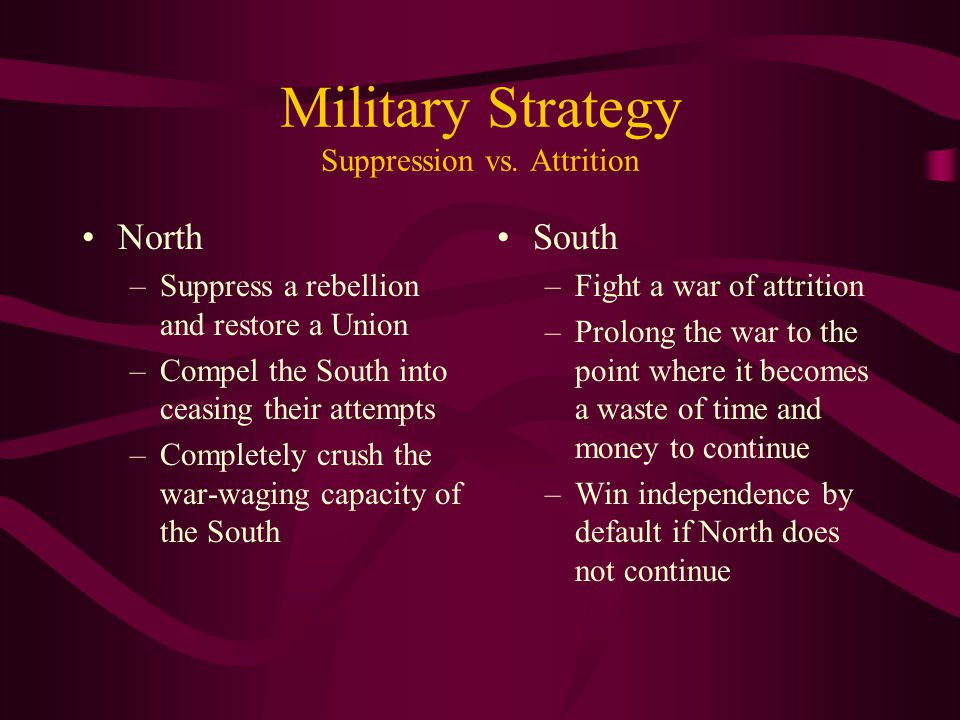 Military Strategy Suppression vs. Attrition North –Suppress a rebellion and restore a Union –Compel the South into ceasing their attempts –Completely