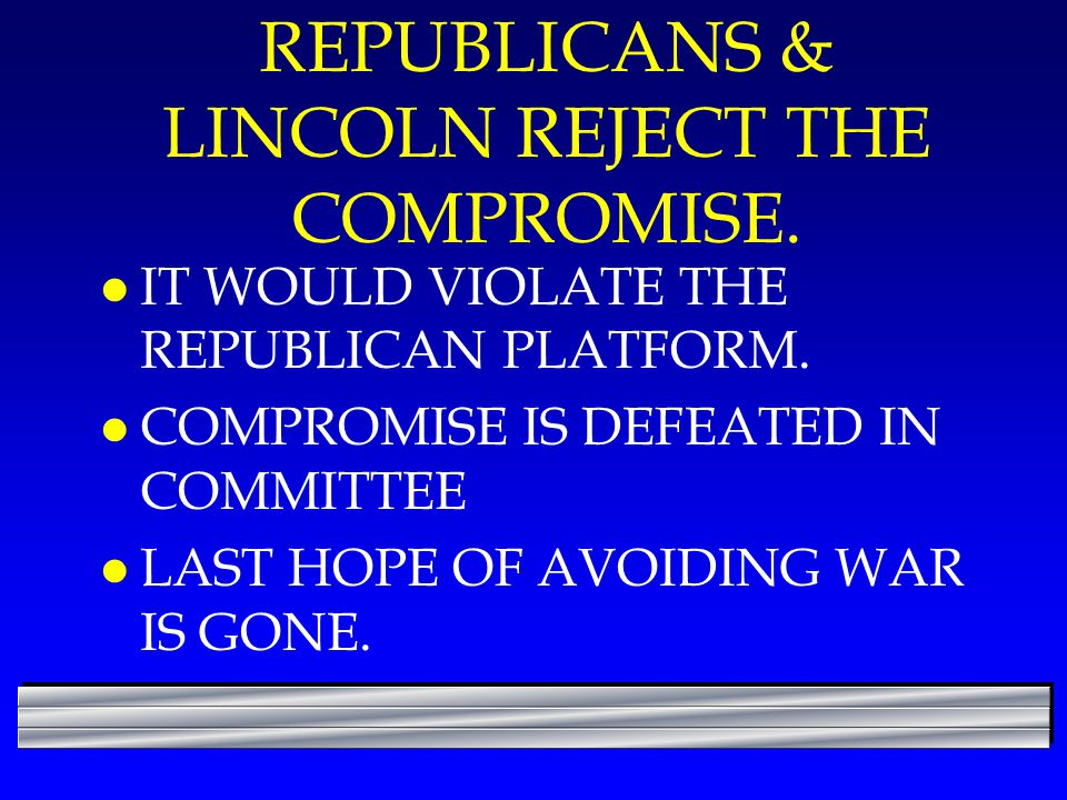 REPUBLICANS & LINCOLN REJECT THE COMPROMISE. l IT WOULD VIOLATE THE REPUBLICAN PLATFORM. l COMPROMISE IS DEFEATED IN COMMITTEE l LAST HOPE OF AVOIDING