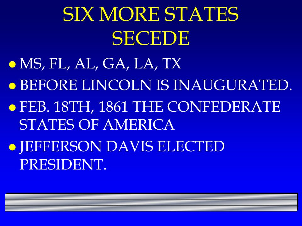SIX MORE STATES SECEDE l MS, FL, AL, GA, LA, TX l BEFORE LINCOLN IS INAUGURATED. l FEB. 18TH, 1861 THE CONFEDERATE STATES OF AMERICA l JEFFERSON DAVIS