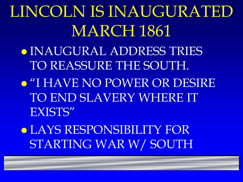 "LINCOLN IS INAUGURATED MARCH 1861 l INAUGURAL ADDRESS TRIES TO REASSURE THE SOUTH. l ""I HAVE NO POWER OR DESIRE TO END SLAVERY WHERE IT EXISTS"" l LAYS"