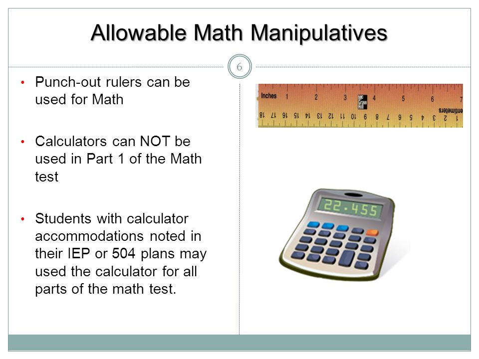 Allowable Math Manipulatives 6 Punch-out rulers can be used for Math Calculators can NOT be used in Part 1 of the Math test Students with calculator a