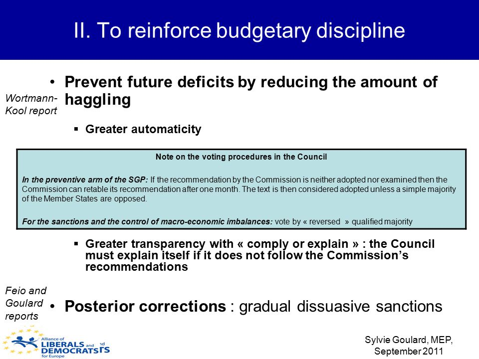 Prevent future deficits by reducing the amount of haggling  Greater automaticity  Greater transparency with « comply or explain » : the Council must explain itself if it does not follow the Commission's recommendations Posterior corrections : gradual dissuasive sanctions II.