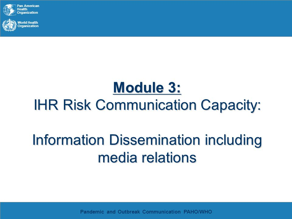 Pan American Health Organization World Health Organization Pandemic and Outbreak Communication PAHO/WHO Risk Communication 1970s – risk issues emerged as central themes Investigations of risk perception and the role communication plays increased 3 main risk communication models: –Psychometric: key differences in risk perception between experts and the lay public –Socio-political: risk messages exist in a socio- political context and how they are received is determined by people s relation to power –Cultural: messages are interpreted though cultural frames of reference