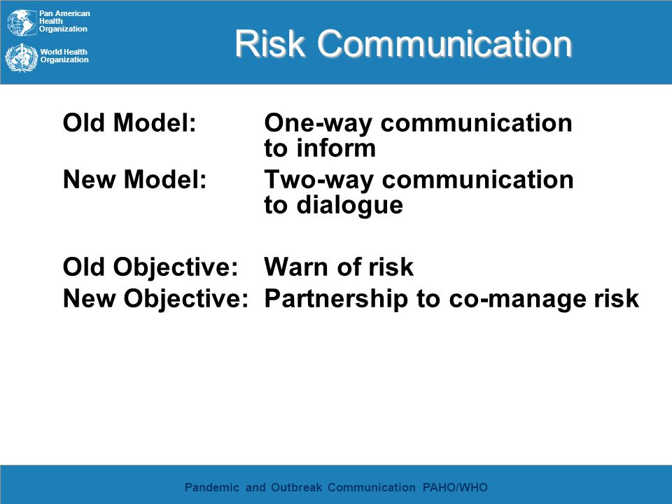 Pan American Health Organization World Health Organization Pandemic and Outbreak Communication PAHO/WHO Risk communication Key variables in the public s tolerance of risk: -Perception of authorities concern -Whether or not impacts of problem are shared equitably -Voluntary or coerced -Manmade or natural -Information sharing by authorities -Responsiveness of decision making -Trustworthiness of those in charge