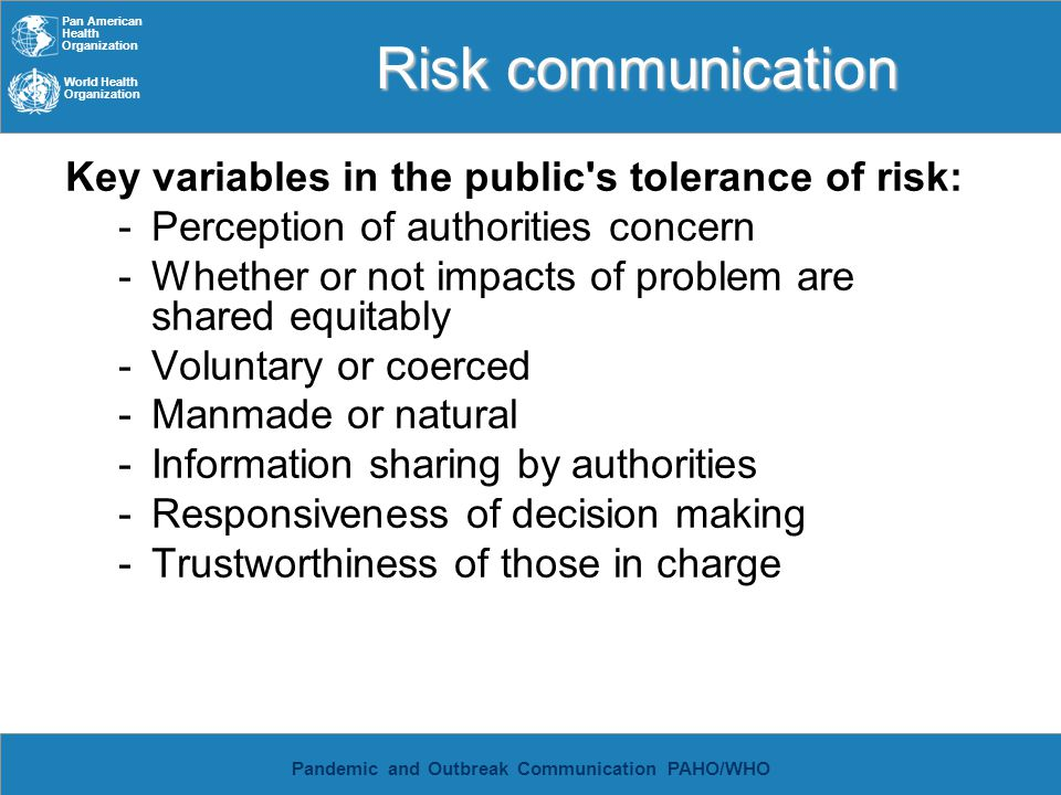 Pan American Health Organization World Health Organization Pandemic and Outbreak Communication PAHO/WHO Risk communication Key variables in the public s tolerance of risk: Trustworthiness of those in charge Components of trust: motives, honesty, competence Relative importance of openness, credibility and fairness 4X that of competence