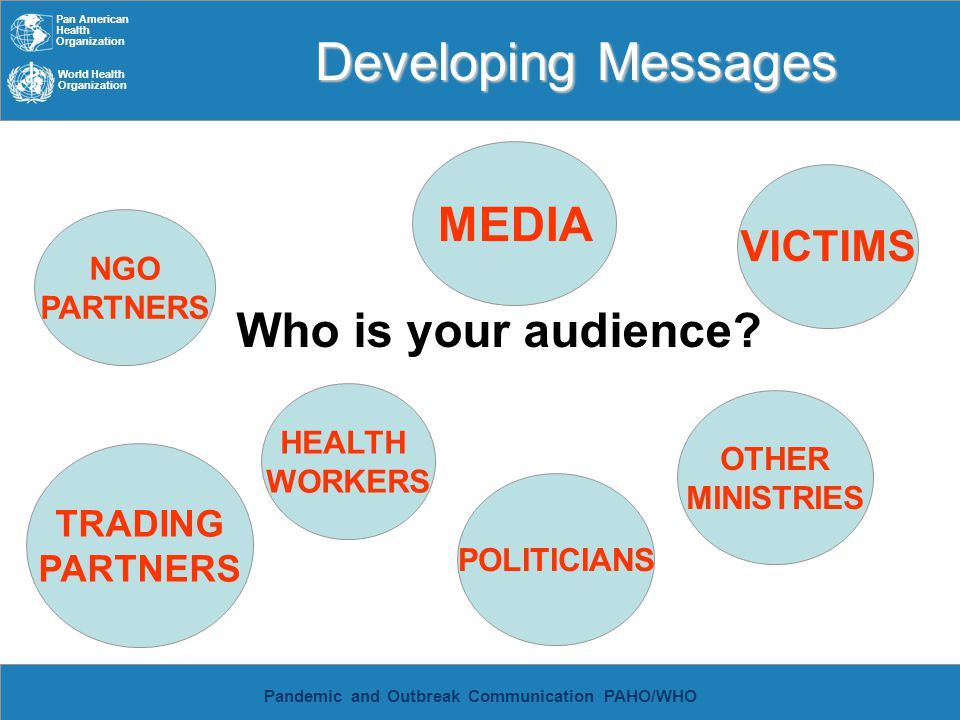 Pan American Health Organization World Health Organization Pandemic and Outbreak Communication PAHO/WHO Developing Messages Who is your audience? TRAD