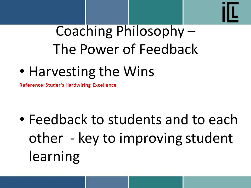 Coaching Philosophy – The Power of Feedback Harvesting the Wins Reference: Studer's Hardwiring Excellence Feedback to students and to each other - key to improving student learning