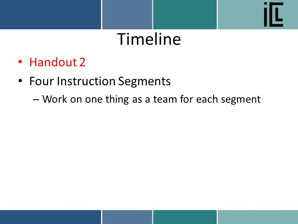 Timeline Handout 2 Four Instruction Segments – Work on one thing as a team for each segment