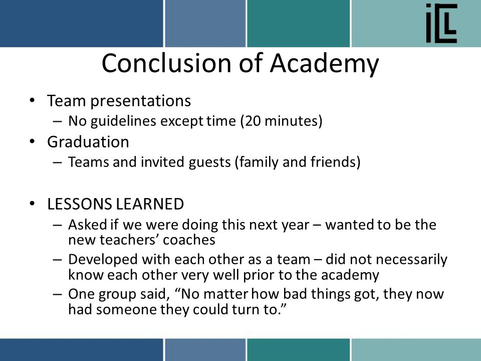 Conclusion of Academy Team presentations – No guidelines except time (20 minutes) Graduation – Teams and invited guests (family and friends) LESSONS LEARNED – Asked if we were doing this next year – wanted to be the new teachers' coaches – Developed with each other as a team – did not necessarily know each other very well prior to the academy – One group said, No matter how bad things got, they now had someone they could turn to.