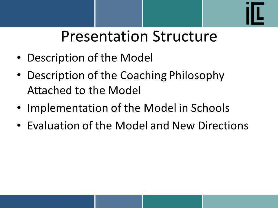 Presentation Structure Description of the Model Description of the Coaching Philosophy Attached to the Model Implementation of the Model in Schools Evaluation of the Model and New Directions
