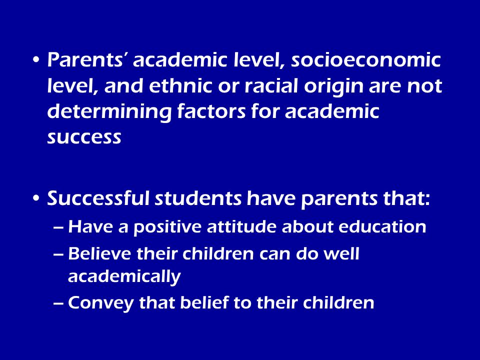Parents' academic level, socioeconomic level, and ethnic or racial origin are not determining factors for academic success Successful students have parents that: –Have a positive attitude about education –Believe their children can do well academically –Convey that belief to their children