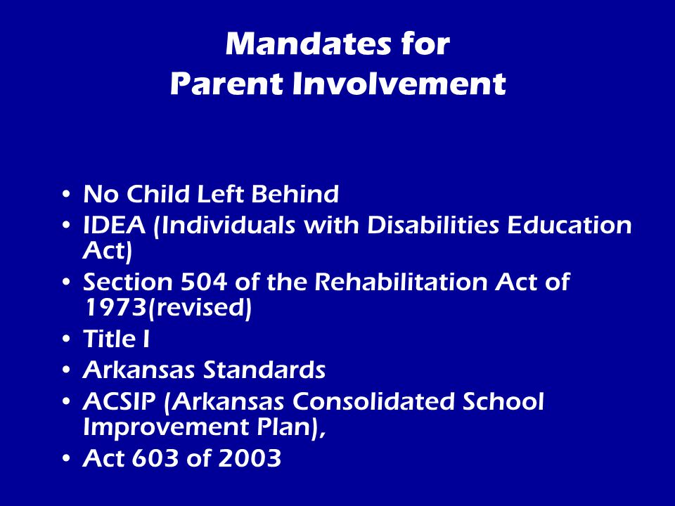 Mandates for Parent Involvement No Child Left Behind IDEA (Individuals with Disabilities Education Act) Section 504 of the Rehabilitation Act of 1973(revised) Title I Arkansas Standards ACSIP (Arkansas Consolidated School Improvement Plan), Act 603 of 2003
