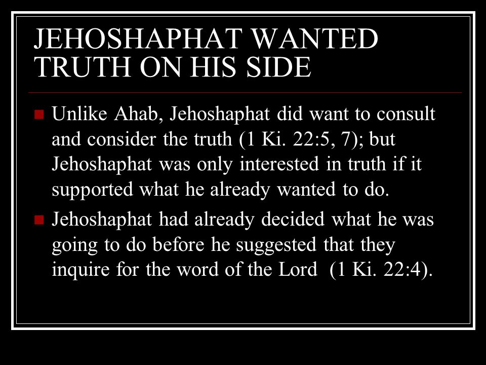 JEHOSHAPHAT WANTED TRUTH ON HIS SIDE Unlike Ahab, Jehoshaphat did want to consult and consider the truth (1 Ki.