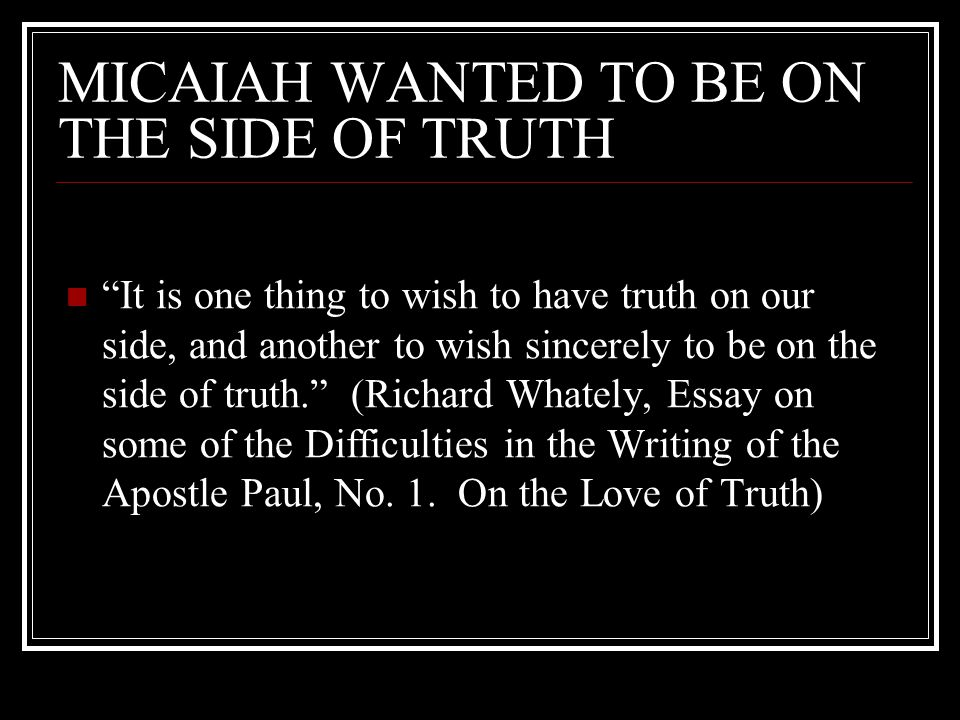 MICAIAH WANTED TO BE ON THE SIDE OF TRUTH It is one thing to wish to have truth on our side, and another to wish sincerely to be on the side of truth. (Richard Whately, Essay on some of the Difficulties in the Writing of the Apostle Paul, No.