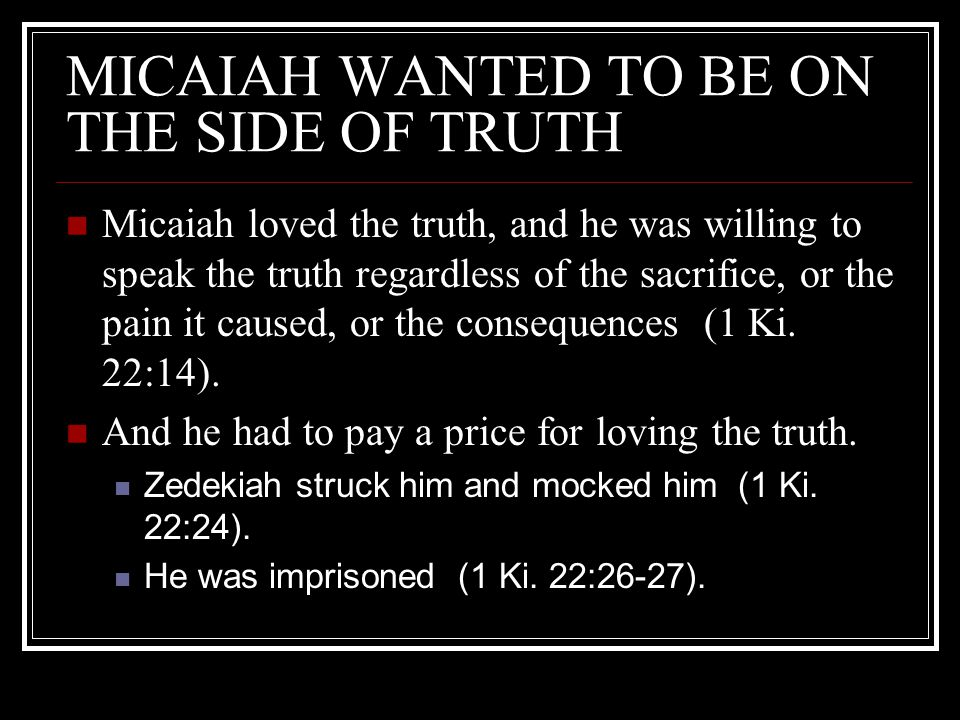 MICAIAH WANTED TO BE ON THE SIDE OF TRUTH Micaiah loved the truth, and he was willing to speak the truth regardless of the sacrifice, or the pain it caused, or the consequences (1 Ki.