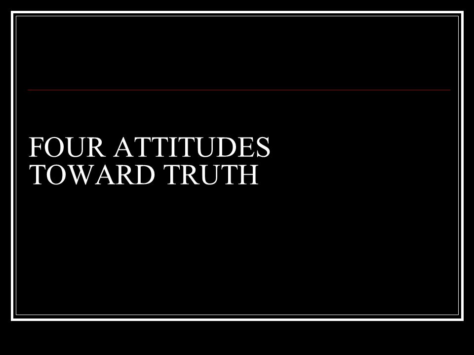 FOUR ATTITUDES TOWARD TRUTH