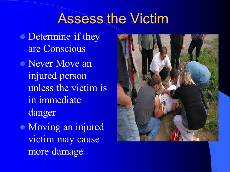 Assess the Victim Determine if they are Conscious Never Move an injured person unless the victim is in immediate danger Moving an injured victim may cause more damage