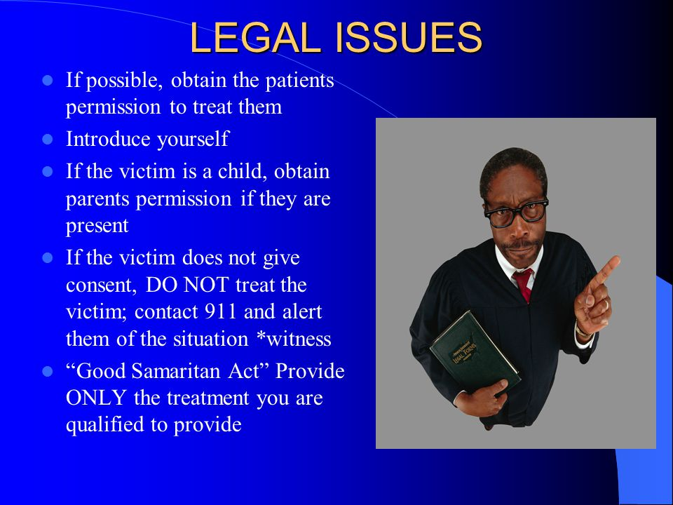 LEGAL ISSUES If possible, obtain the patients permission to treat them Introduce yourself If the victim is a child, obtain parents permission if they are present If the victim does not give consent, DO NOT treat the victim; contact 911 and alert them of the situation *witness Good Samaritan Act Provide ONLY the treatment you are qualified to provide