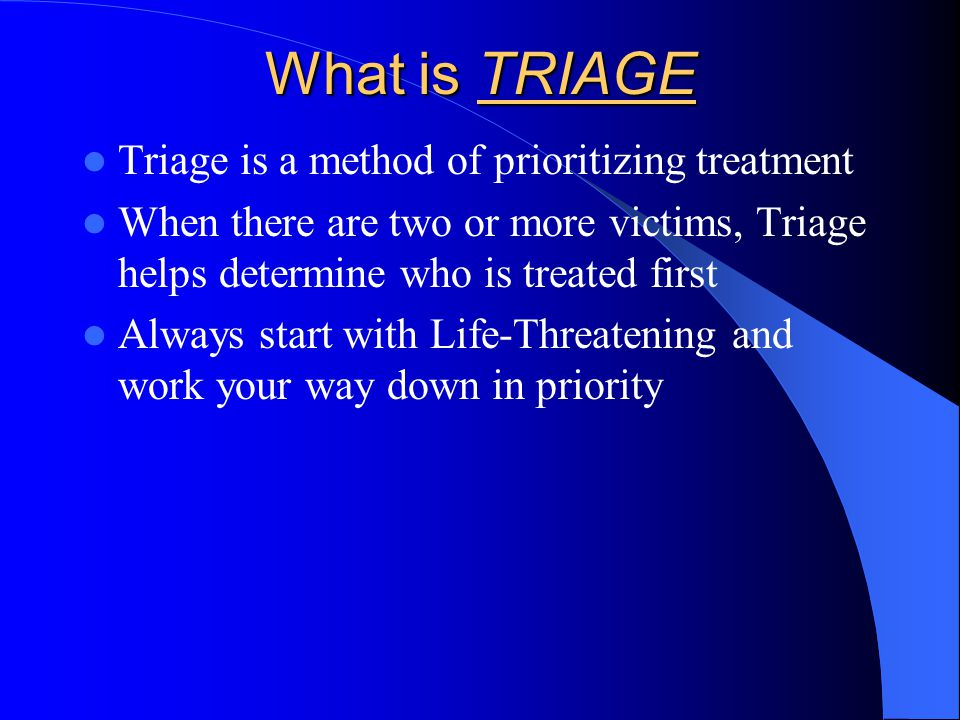 What is TRIAGE Triage is a method of prioritizing treatment When there are two or more victims, Triage helps determine who is treated first Always start with Life-Threatening and work your way down in priority