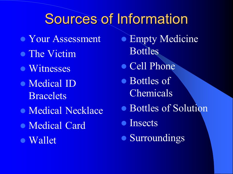 Sources of Information Your Assessment The Victim Witnesses Medical ID Bracelets Medical Necklace Medical Card Wallet Empty Medicine Bottles Cell Phone Bottles of Chemicals Bottles of Solution Insects Surroundings