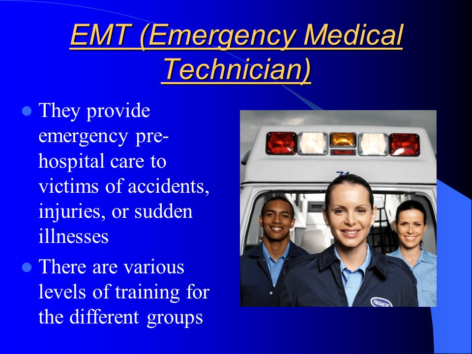 EMT (Emergency Medical Technician) They provide emergency pre- hospital care to victims of accidents, injuries, or sudden illnesses There are various levels of training for the different groups
