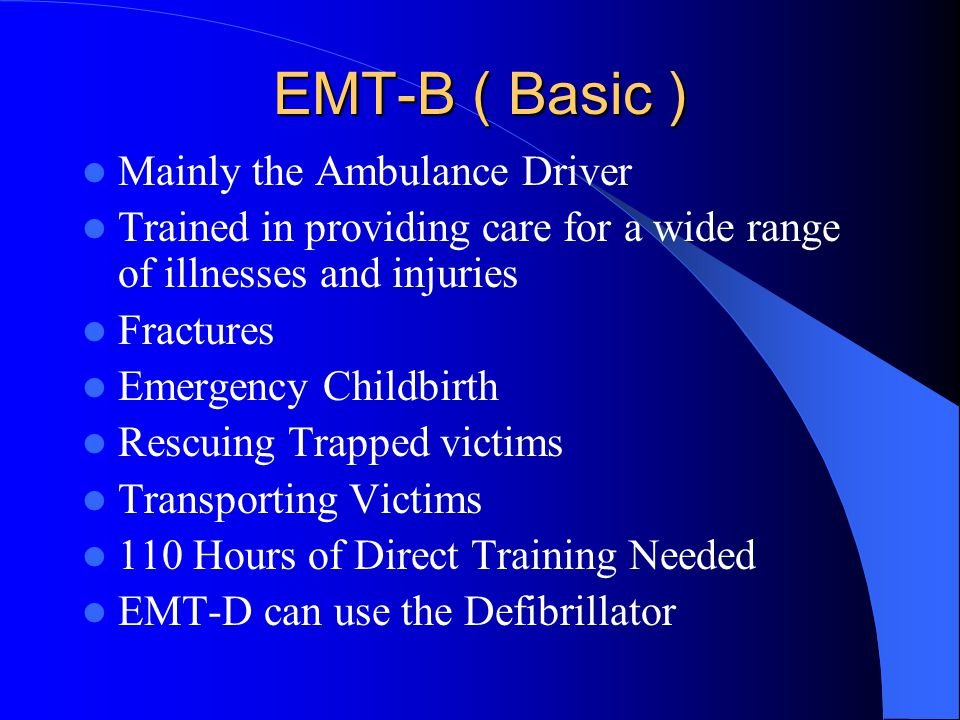 EMT-B ( Basic ) Mainly the Ambulance Driver Trained in providing care for a wide range of illnesses and injuries Fractures Emergency Childbirth Rescuing Trapped victims Transporting Victims 110 Hours of Direct Training Needed EMT-D can use the Defibrillator