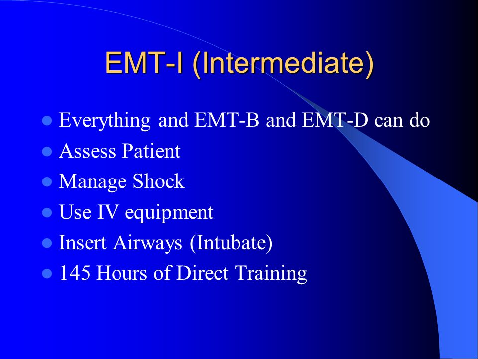 EMT-I (Intermediate) Everything and EMT-B and EMT-D can do Assess Patient Manage Shock Use IV equipment Insert Airways (Intubate) 145 Hours of Direct Training
