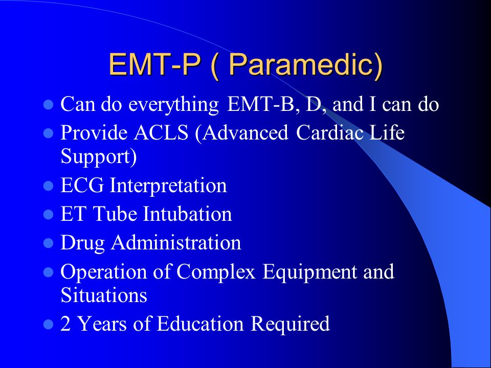 EMT-P ( Paramedic) Can do everything EMT-B, D, and I can do Provide ACLS (Advanced Cardiac Life Support) ECG Interpretation ET Tube Intubation Drug Administration Operation of Complex Equipment and Situations 2 Years of Education Required
