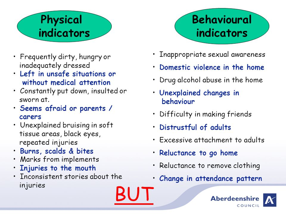 Behavioural indicators Physical indicators Frequently dirty, hungry or inadequately dressed Left in unsafe situations or without medical attention Constantly put down, insulted or sworn at.