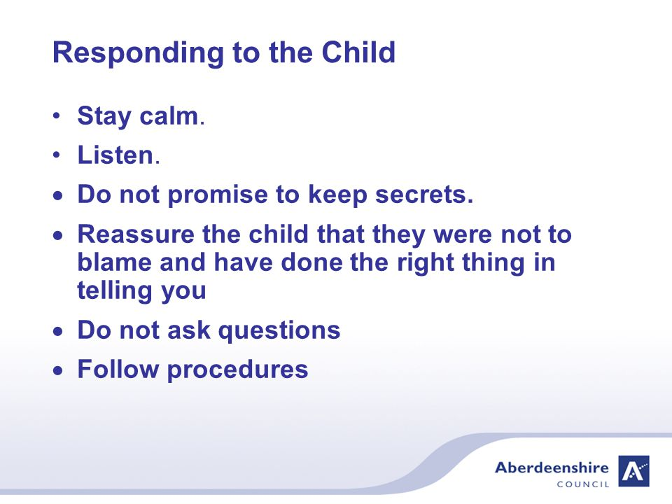 Responding to the Child Stay calm. Listen.  Do not promise to keep secrets.