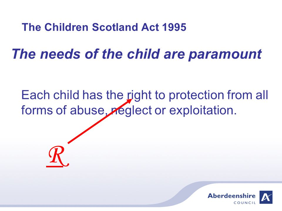 The Children Scotland Act 1995 The needs of the child are paramount Each child has the right to protection from all forms of abuse, neglect or exploitation.