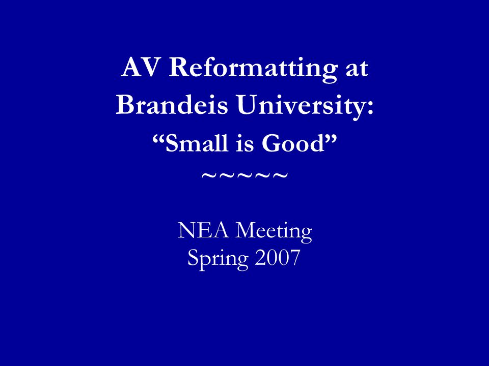 AV Reformatting at Brandeis University: Small is Good ~~~~~ NEA Meeting Spring 2007