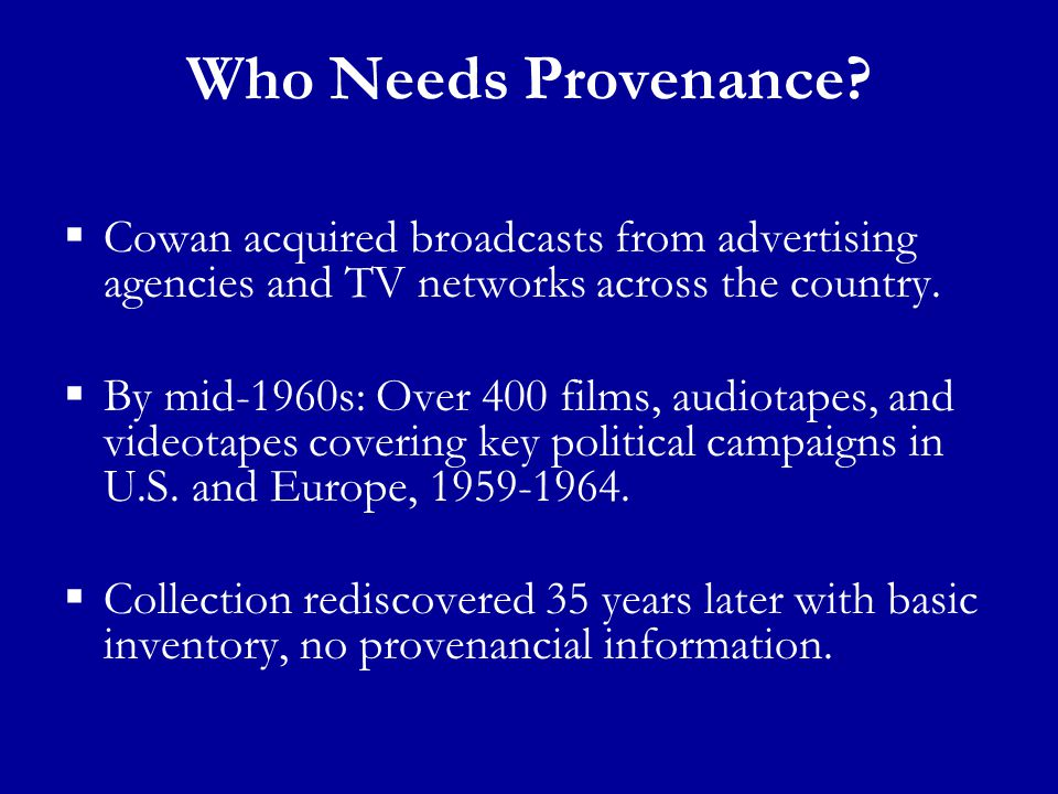 Who Needs Provenance?  Cowan acquired broadcasts from advertising agencies and TV networks across the country.  By mid-1960s: Over 400 films, audiot