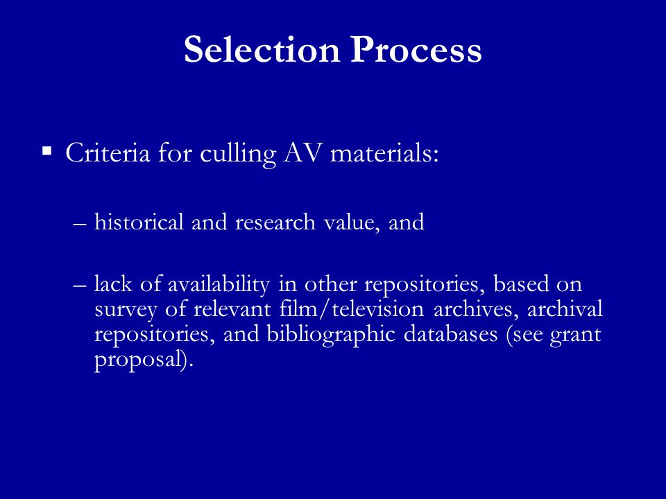 Selection Process  Criteria for culling AV materials: –historical and research value, and –lack of availability in other repositories, based on survey of relevant film/television archives, archival repositories, and bibliographic databases (see grant proposal).