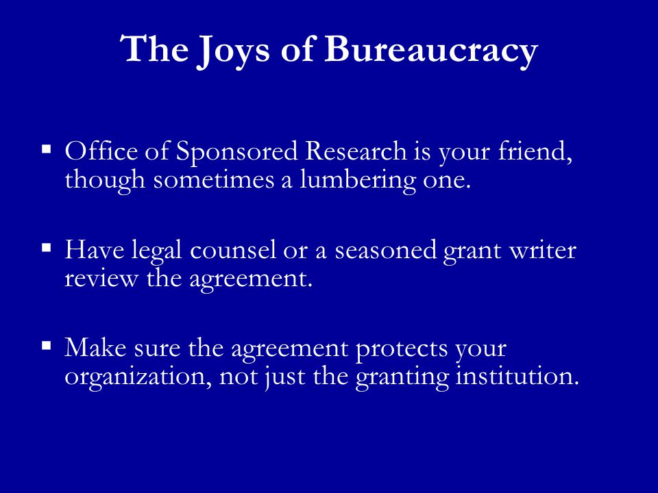 The Joys of Bureaucracy  Office of Sponsored Research is your friend, though sometimes a lumbering one.