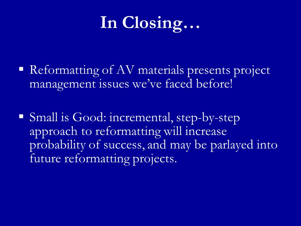 In Closing…  Reformatting of AV materials presents project management issues we've faced before.